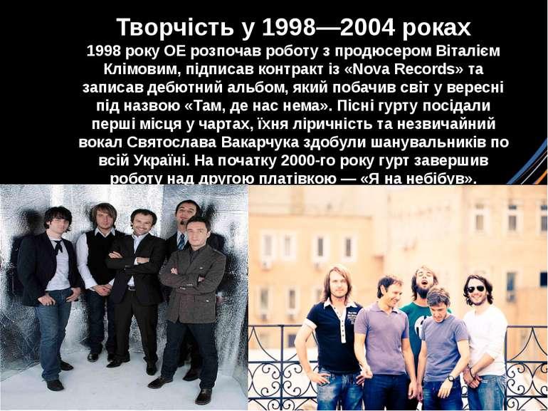 Творчість у 1998—2004 роках 1998року ОЕ розпочав роботу з продюсеромВіталіє...