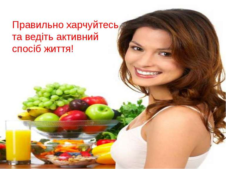 Правильно харчуйтесь та ведіть активний спосіб життя!