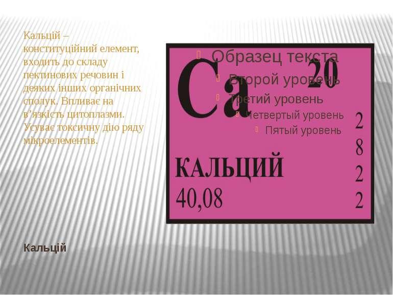 Кальцій Кальцій – конституційний елемент, входить до складу пектинових речови...