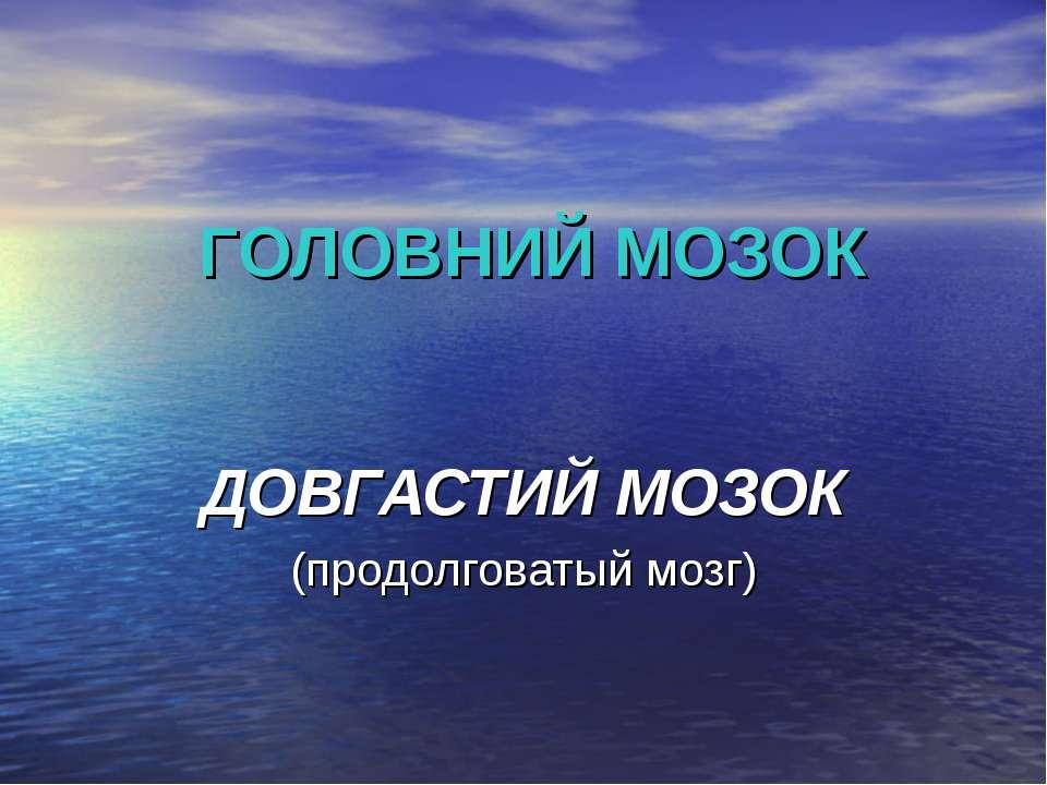 ГОЛОВНИЙ МОЗОК ДОВГАСТИЙ МОЗОК (продолговатый мозг)