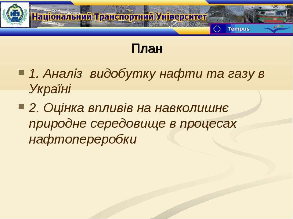План 1. Аналіз видобутку нафти та газу в Україні 2. Оцінка впливів на навколи...