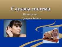 Слухова система Підготувала : Давидюк Іванна