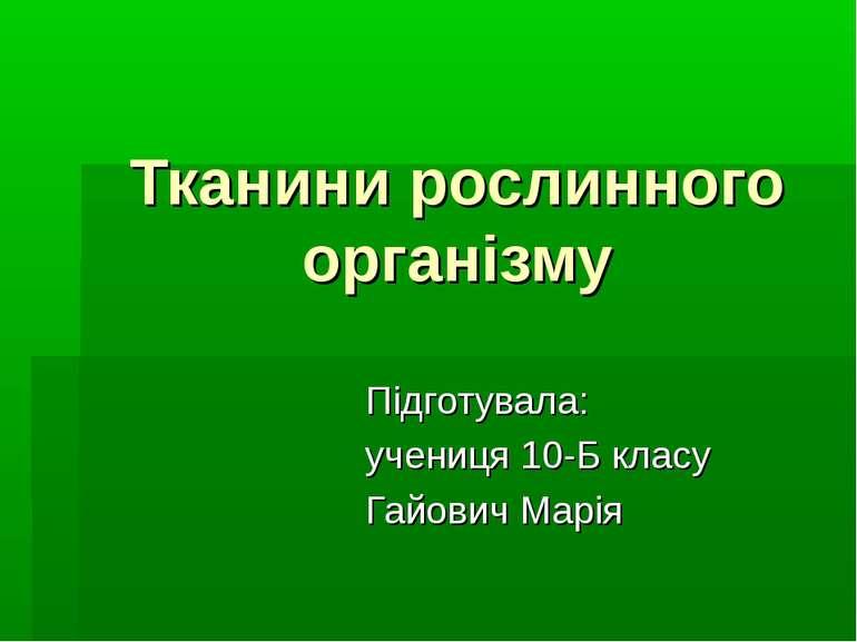 Тканини рослинного організму Підготувала: учениця 10-Б класу Гайович Марія