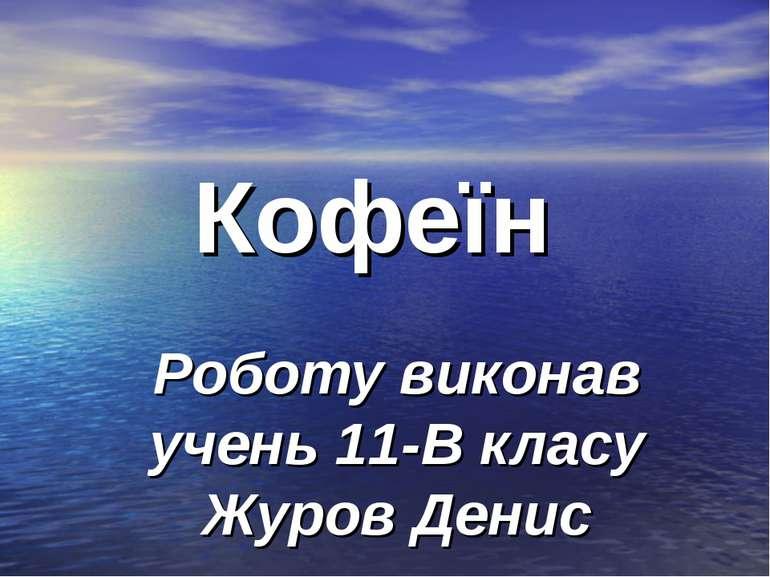 Кофеїн Роботу виконав учень 11-В класу Журов Денис