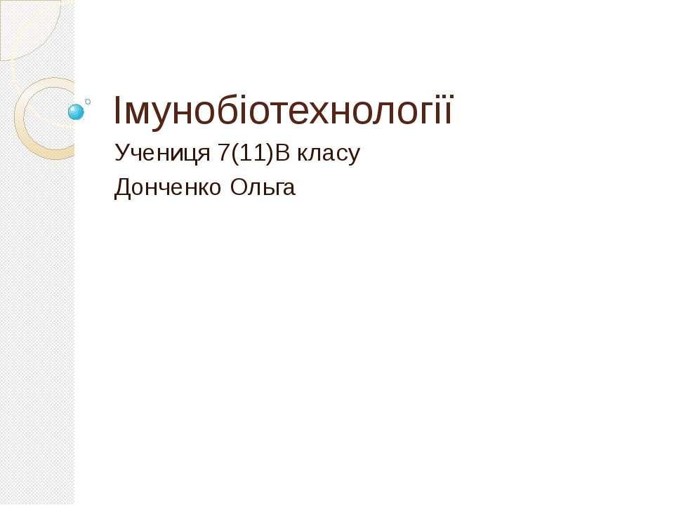 Імунобіотехнології Учениця 7(11)В класу Донченко Ольга