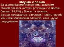 Форми плазми За сьогоднішніми уявленнями, фазовим станом більшої частини речо...