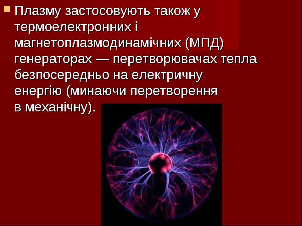 Плазму застосовують також у термоелектронних і магнетоплазмодинамічних (МПД) ...