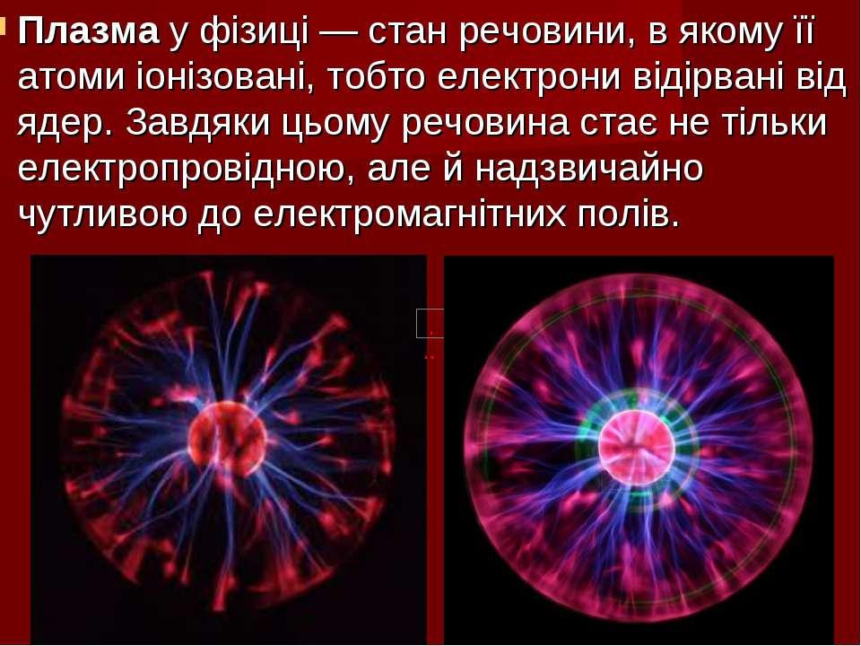 Плазмау фізиці— стан речовини, в якому її атоми іонізовані, тобто електрони...