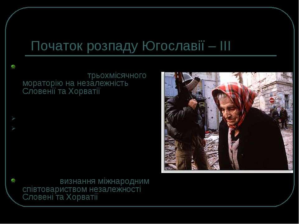 Початок розпаду Югославії – ІІI 1991 р., 7 липня – встановлюється трьохмісячн...