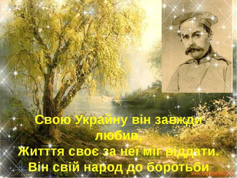 Свою Украйну він завжди любив, Житття своє за неї міг віддати. Він свій народ...