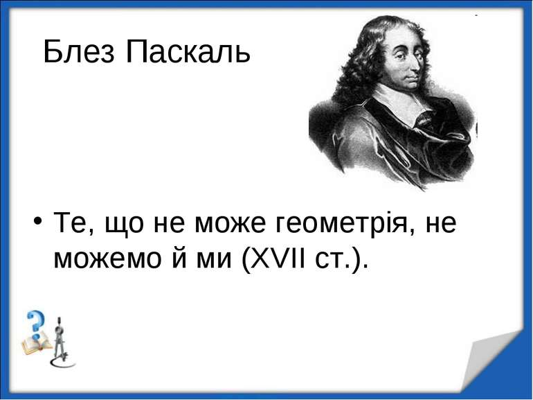 Блез Паскаль Те, що не може геометрія, не можемо й ми (XVII ст.). http://aida...