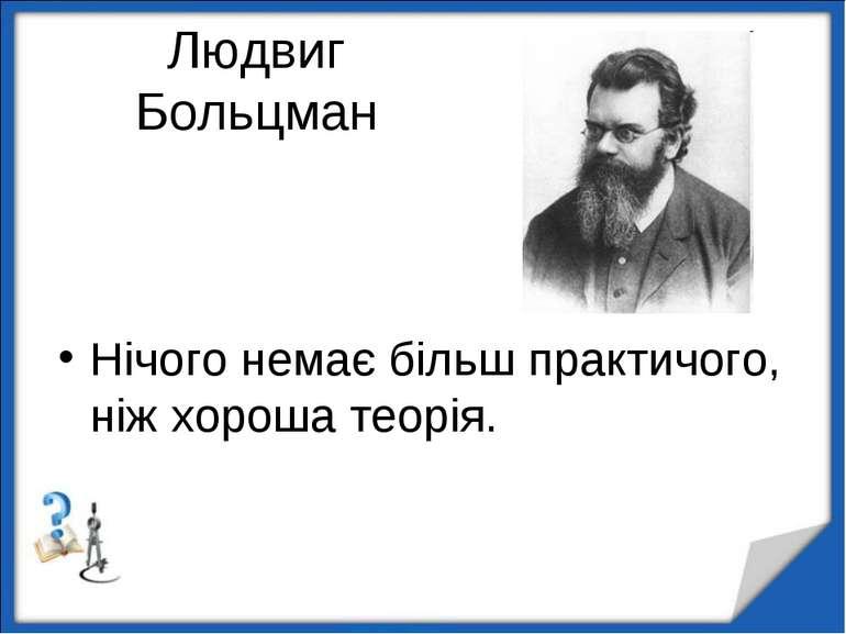 Людвиг Больцман Нічого немає більш практичого, ніж хороша теорія. http://aida...