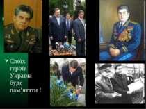 Своїх героїв Україна буде пам'ятати !