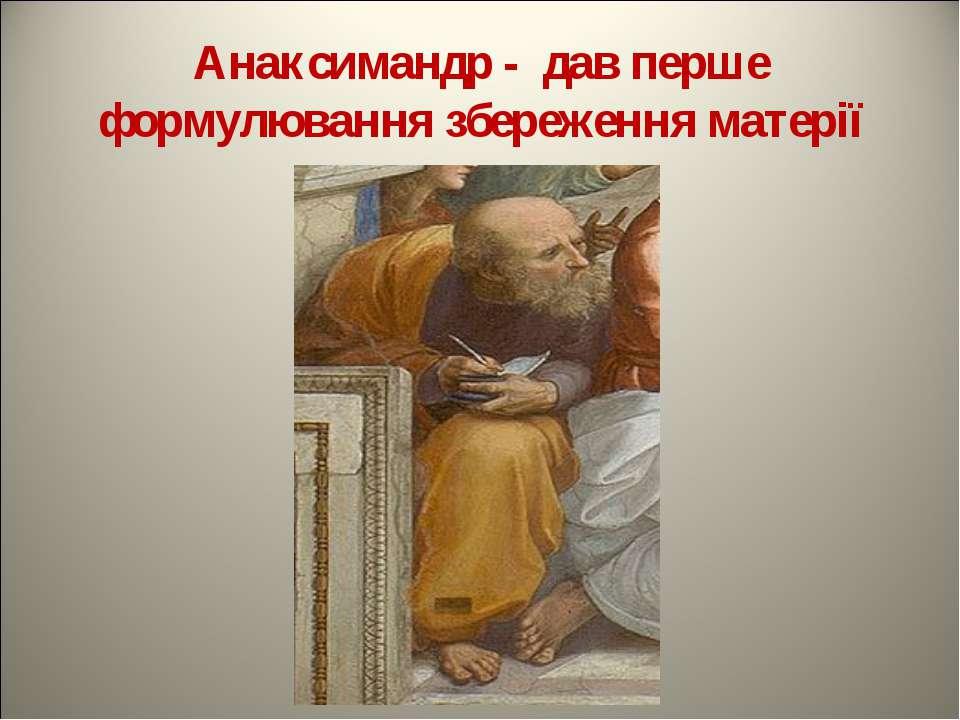 Анаксимандр - дав перше формулювання збереження матерії