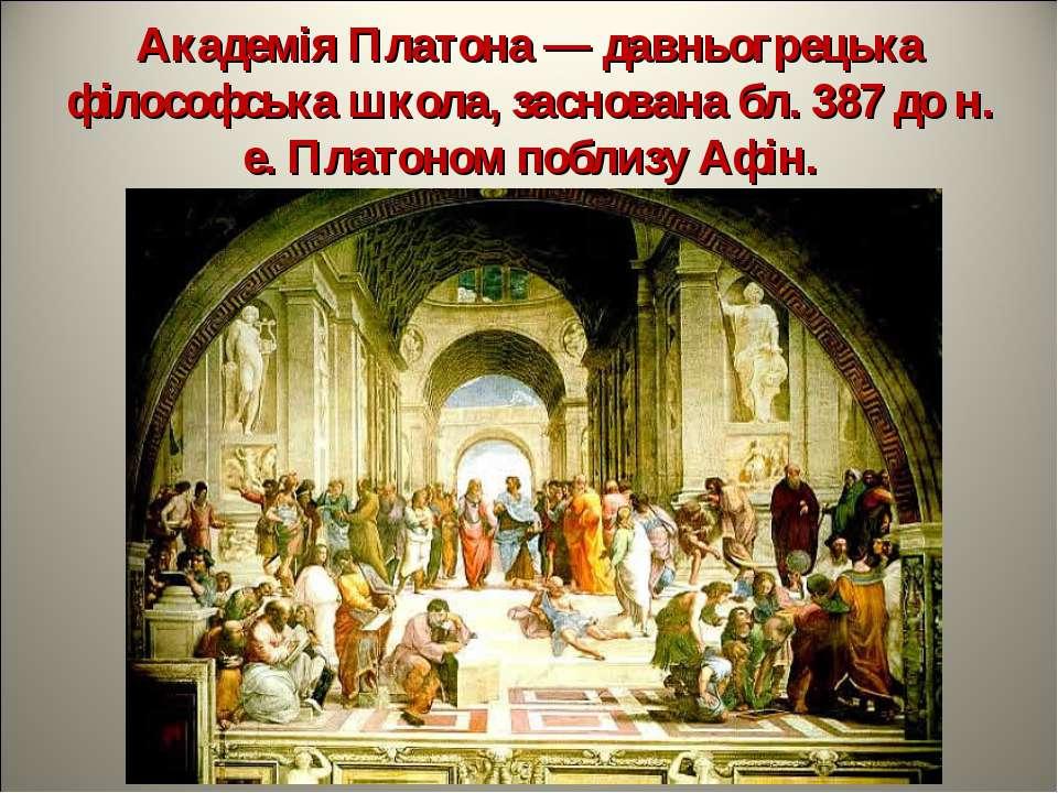 Академія Платона — давньогрецька філософська школа, заснована бл. 387 до н. е...