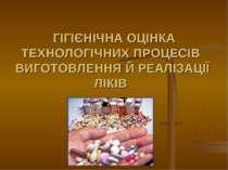 ГІГІЄНІЧНА ОЦІНКА ТЕХНОЛОГІЧНИХ ПРОЦЕСІВ ВИГОТОВЛЕННЯ Й РЕАЛІЗАЦІЇ ЛІКІВ