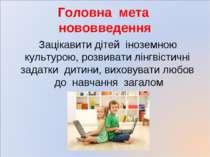 Головна мета нововведення Зацікавити дітей іноземною культурою, розвивати лін...
