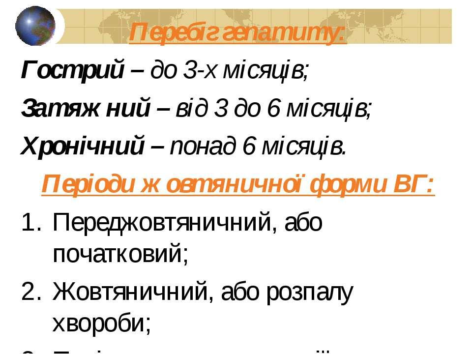 Перебіг гепатиту: Гострий – до 3-х місяців; Затяжний – від 3 до 6 місяців; Хр...