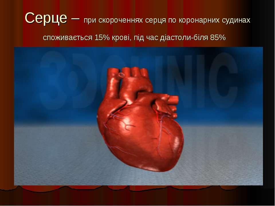 Серце – при скороченнях серця по коронарних судинах споживається 15% крові, п...
