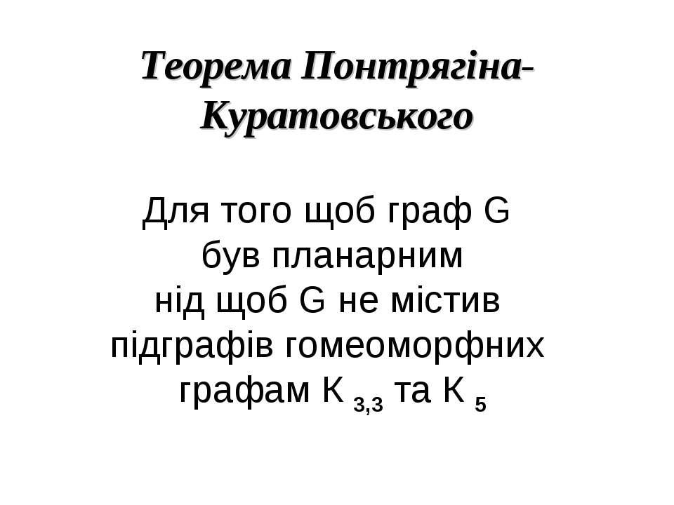 Теорема Понтрягіна-Куратовського Для того щоб граф G був планарним нід щоб G ...