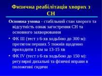 Физична реабілітація хворих з СН Основна умова - стабільний стан хворого та в...