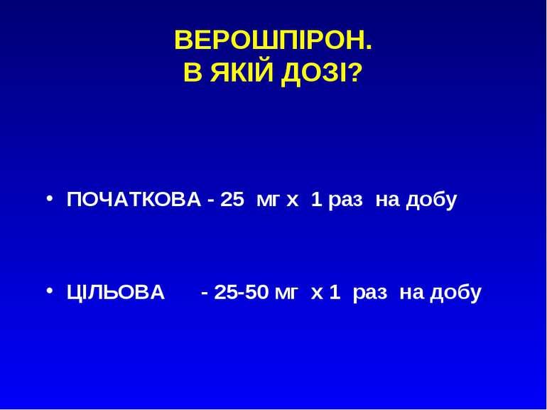 ВЕРОШПІРОН. В ЯКІЙ ДОЗІ? ПОЧАТКОВА - 25 мг х 1 раз на добу ЦІЛЬОВА - 25-50 мг...
