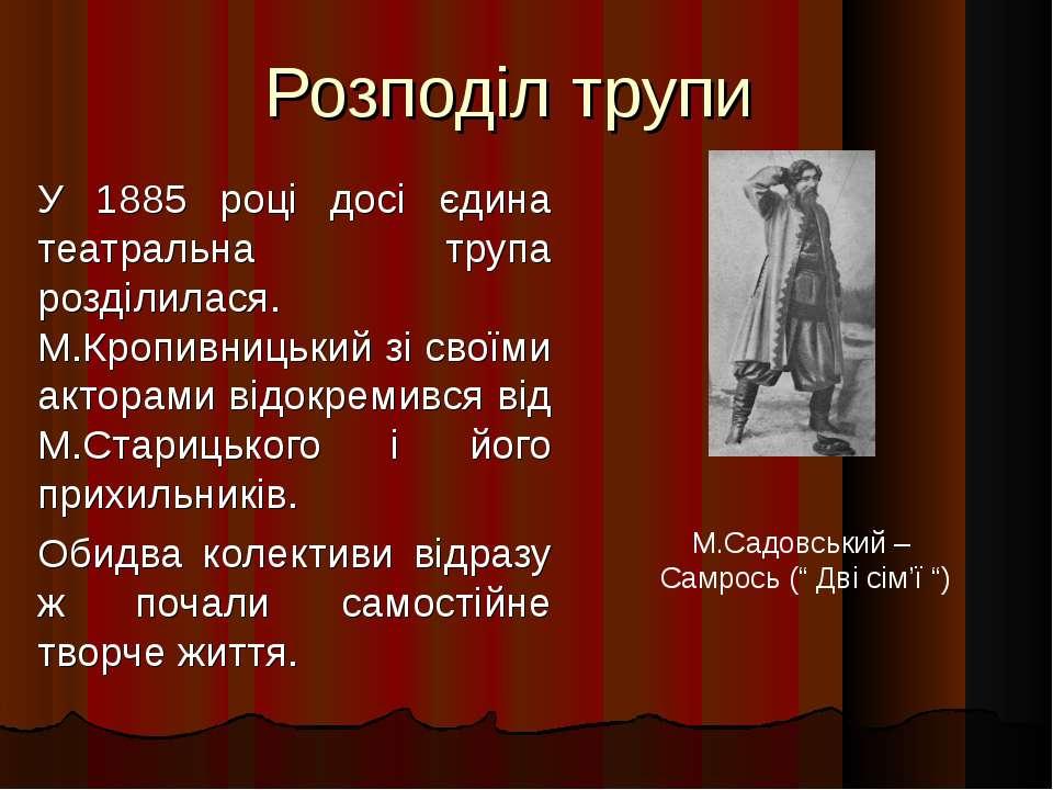 Розподіл трупи У 1885 році досі єдина театральна трупа розділилася. М.Кропивн...