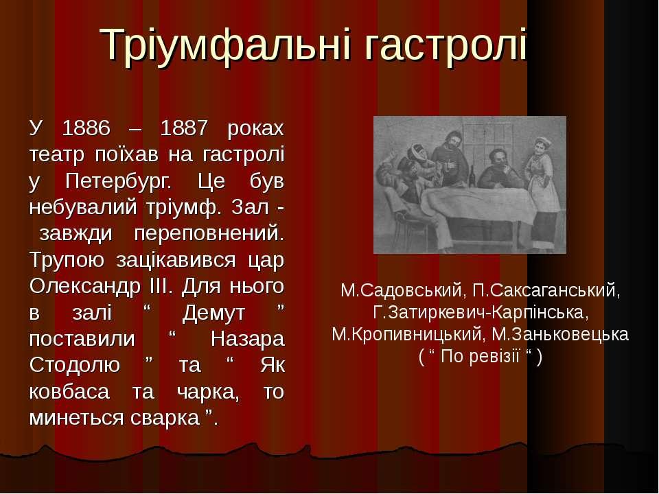 Тріумфальні гастролі У 1886 – 1887 роках театр поїхав на гастролі у Петербург...