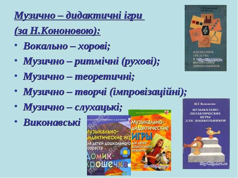 Музично – дидактичні ігри (за Н.Кононовою): Вокально – хорові; Музично – ритм...