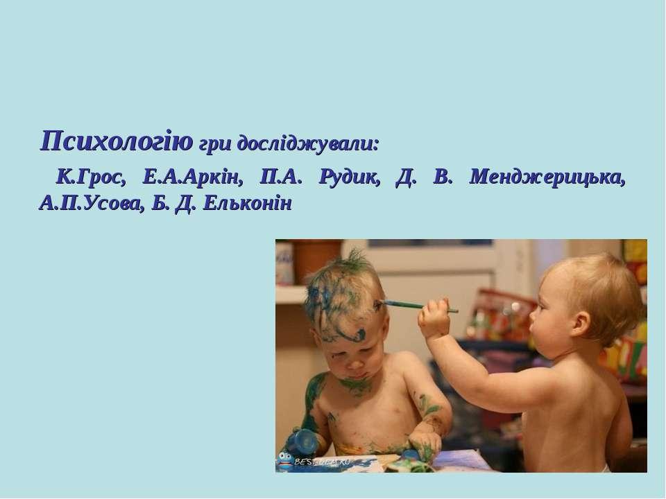 Психологію гри досліджували: К.Грос, Е.А.Аркін, П.А. Рудик, Д. В. Менджерицьк...