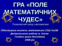 ГРА «ПОЛЕ МАТЕМАТИЧНИХ ЧУДЕС» Позакласний захід з математики Підготувала вчит...
