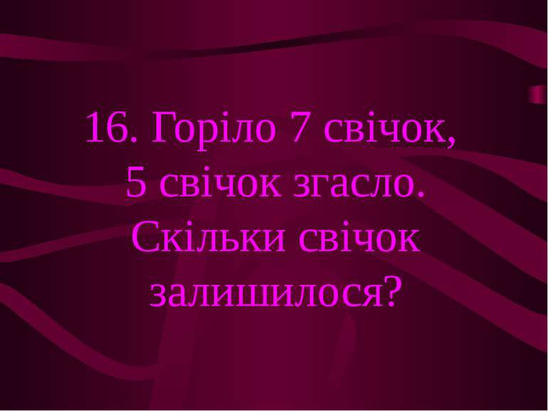 16. Горіло 7 свічок, 5 свічок згасло. Скільки свічок залишилося?