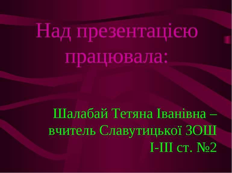 Над презентацією працювала: Шалабай Тетяна Іванівна – вчитель Славутицької ЗО...