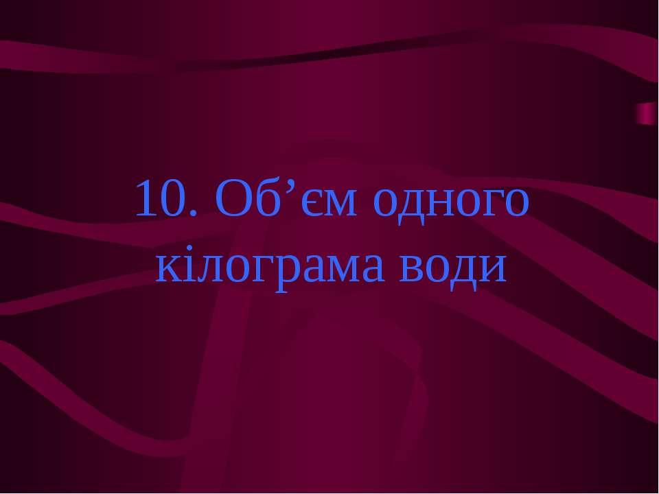 10. Об'єм одного кілограма води