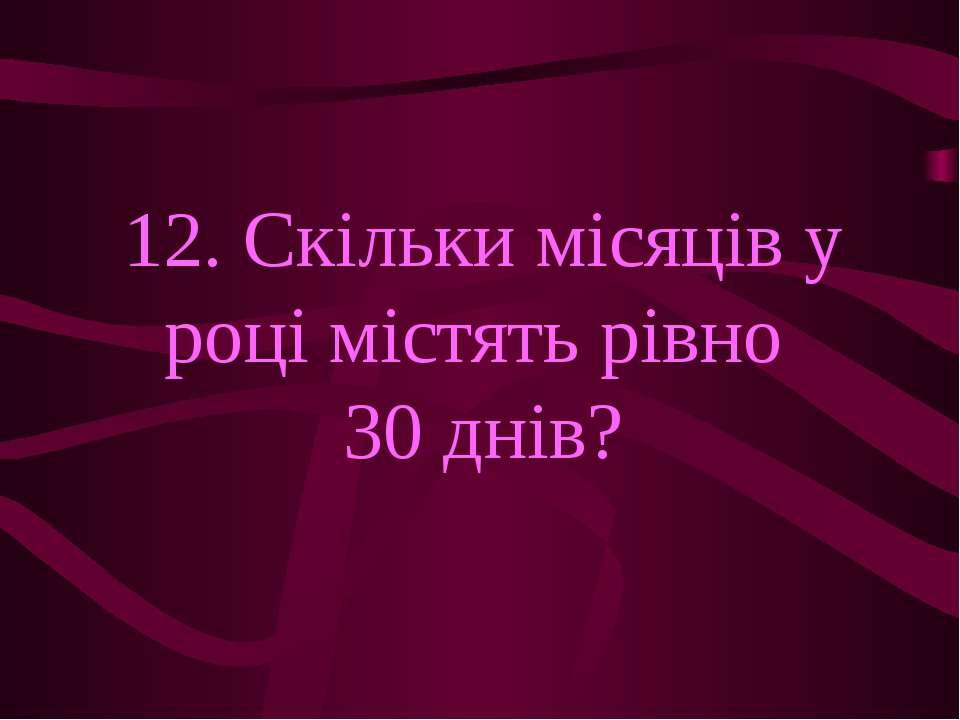 12. Скільки місяців у році містять рівно 30 днів?