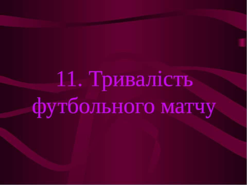 11. Тривалість футбольного матчу