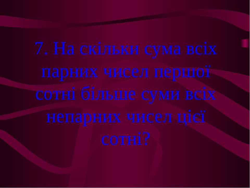 7. На скільки сума всіх парних чисел першої сотні більше суми всіх непарних ч...