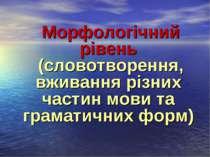 Морфологічний рівень (словотворення, вживання різних частин мови та граматичн...