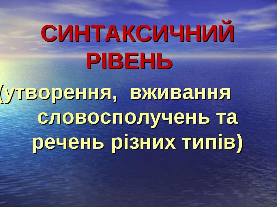 СИНТАКСИЧНИЙ РІВЕНЬ (утворення, вживання словосполучень та речень різних типів)