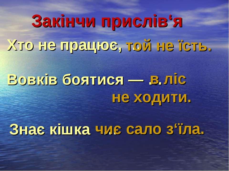 Закінчи прислів'я Хто не працює, … той не їсть. Вовків боятися ― … в ліс не х...