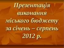Презентація виконання міського бюджету за січень – серпень 2012 р.