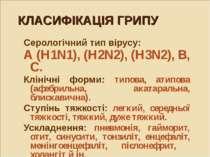 КЛАСИФІКАЦІЯ ГРИПУ Серологічний тип вірусу: А (H1N1), (H2N2), (H3N2), В, С. К...