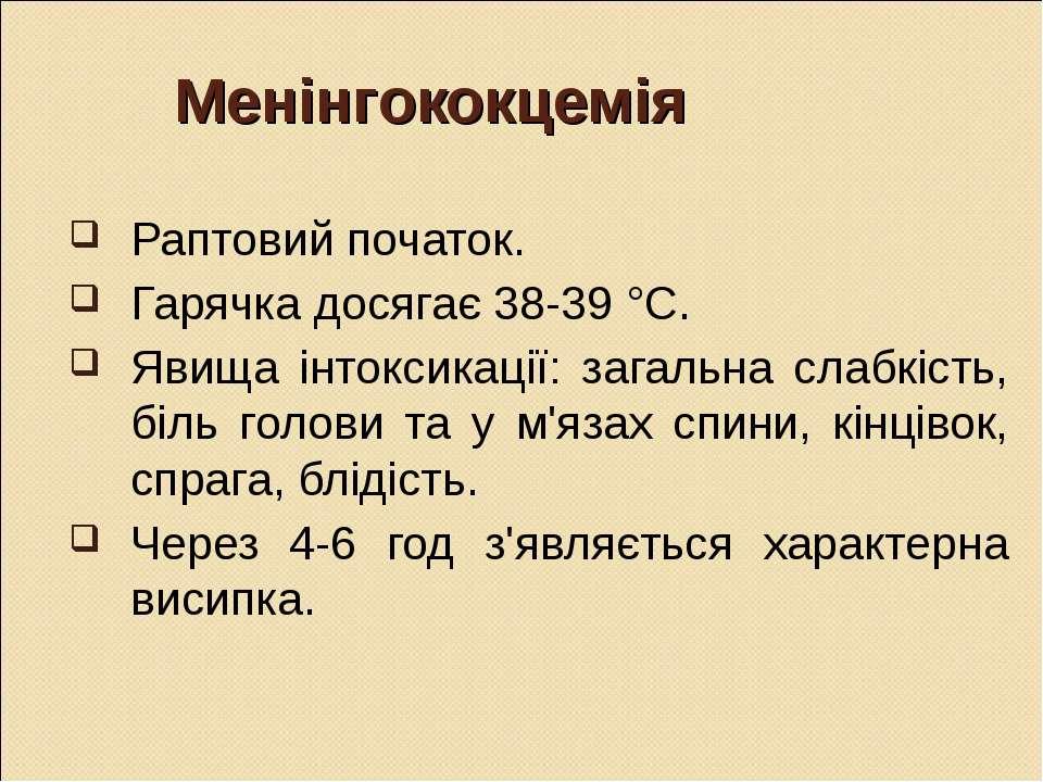 Менінгококцемія Раптовий початок. Гарячка досягає 38-39 °С. Явища інтоксикаці...