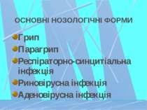 ОСНОВНІ НОЗОЛОГІЧНІ ФОРМИ Грип Парагрип Респіраторно-синцитіальна інфекція Ри...