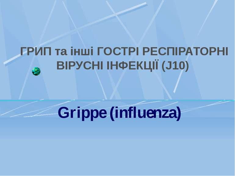 ГРИП та інші ГОСТРІ РЕСПІРАТОРНІ ВІРУСНІ ІНФЕКЦІЇ (J10) Grippe (influenza)