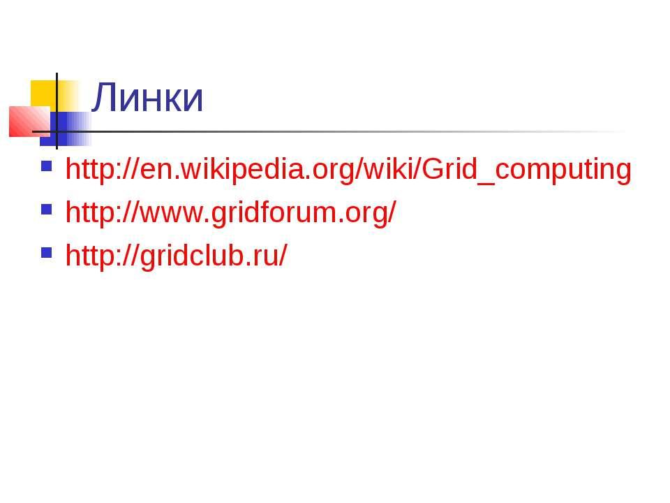 Линки http://en.wikipedia.org/wiki/Grid_computing http://www.gridforum.org/ h...