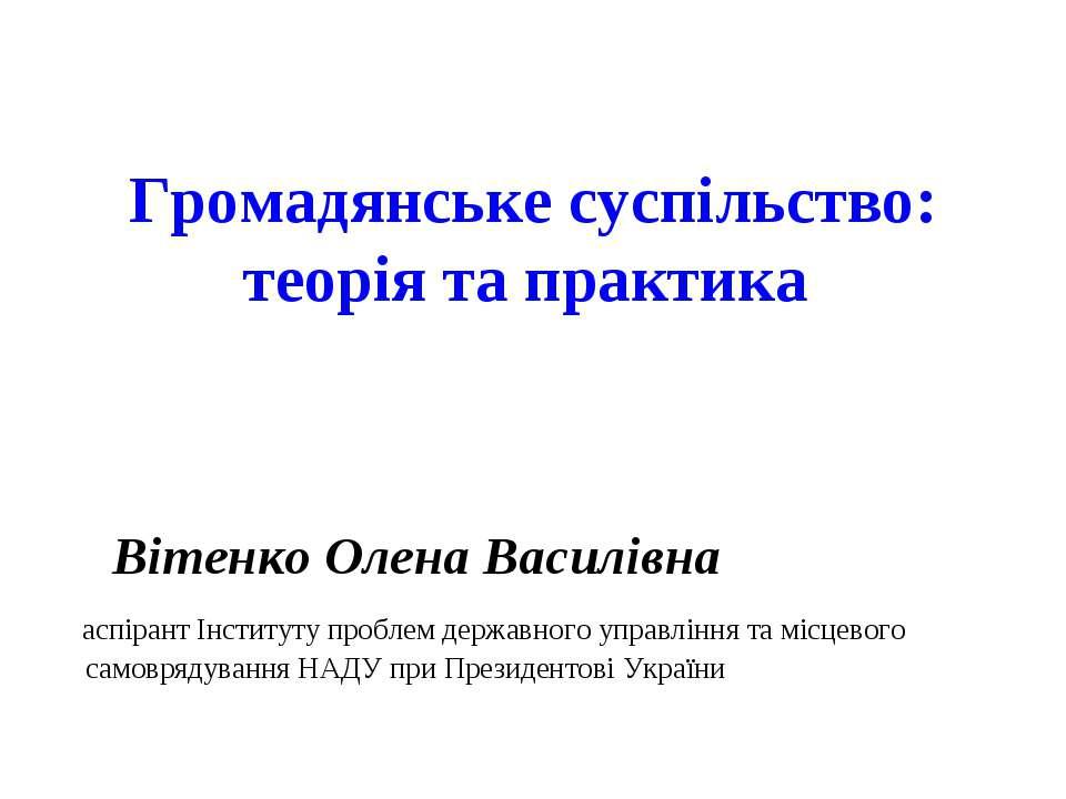 Громадянське суспільство: теорія та практика Вітенко Олена Василівна аспірант...