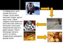 З найдавніших часів грішми були різні товари: хутра звірів, металеві сокири, ...