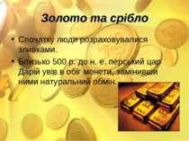Золото та срібло Спочатку люди розраховувалися зливками. Близько 500 р. до н....
