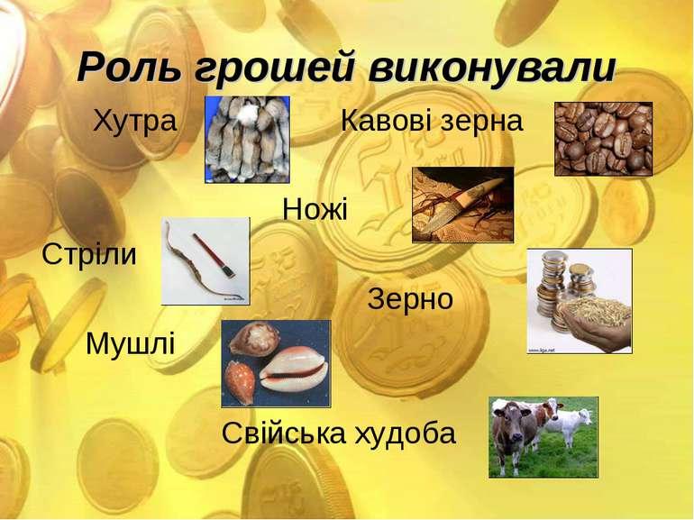 Роль грошей виконували Хутра Кавові зерна Ножі Стріли Зерно Мушлі Свійська ху...